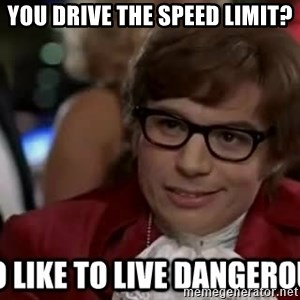 I too like to live dangerously - You drive the speed limit?