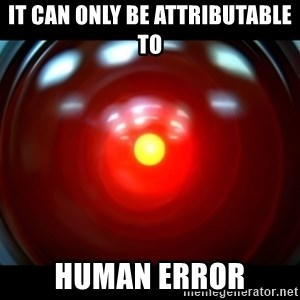 Hal 9000 - It can only be attributable to human error
