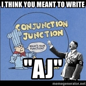 "Grammar Nazi - I think you meant to write ""Aj"""