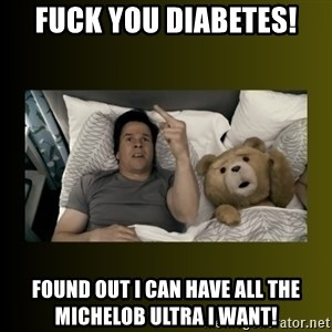 ted fuck you thunder - Fuck you diabetes! found out i can have all the michelob ultra i want!