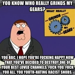 YOU KNOW WHAT REALLY GRINDS MY GEARS PETER - You know who really grinds my gears? You BBC. I hope you're fucking happy now that you've decided to destroy one of your best loved channels. Fuck you, fuck you all, you youth-hating racist snobs.