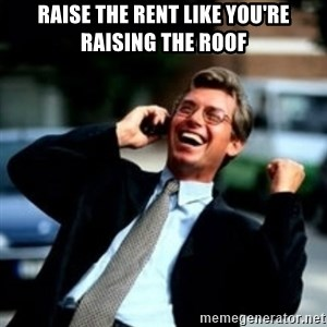 HaHa! Business! Guy! - Raise the Rent like you're raising the roof