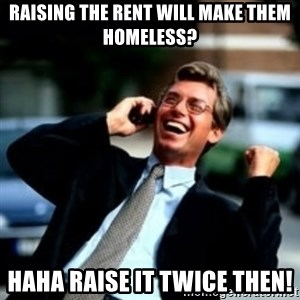 HaHa! Business! Guy! - Raising the rent will make them homeless? Haha Raise it twice then!