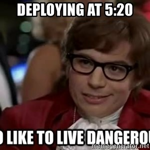 I too like to live dangerously - deploying at 5:20