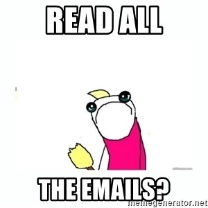 sad do all the things - Read ALL the emails?