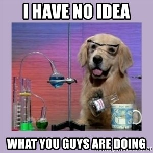 Dog Scientist - I have no idea what you guys are doing