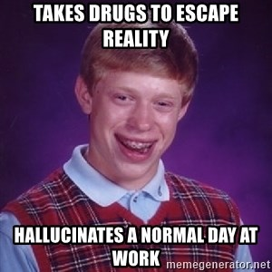 Bad Luck Brian - takes drugs to escape reality hallucinates a normal day at work