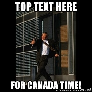 HaHa! Time for X ! - top text here for canada time!