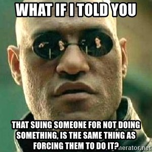 What if I told you / Matrix Morpheus - what if i told you that suing someone for not doing something, is the same thing as forcing them to do it?