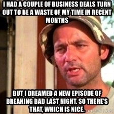 Bill Murray Caddyshack - I had a couple of business deals turn out to be a waste of my time in recent months But I dreamed a new episode of Breaking Bad last night. So there's that, which is nice.