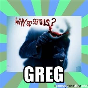 Why so serious? meme -  Greg