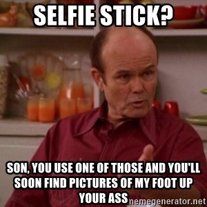 Red Forman - Selfie stick? Son, you use one of those and you'll soon find pictures of my foot up your ass