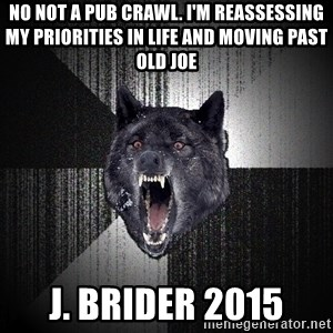 flniuydl - No not a pub crawl. I'm reassessing my priorities in life and moving past old joe J. Brider 2015