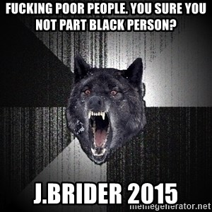 flniuydl - fucking poor people. You sure you not part black person? J.brider 2015