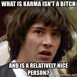 Conspiracy Guy - WHAT IS KARMA ISN'T A BITCH AND IS A RELATIVELY NICE PERSON?