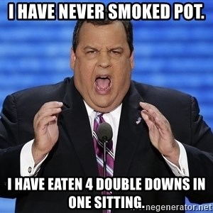 Hungry Chris Christie - I have never smoked pot. I have eaten 4 double downs in one sitting.