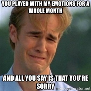 Crying Dawson - You played with my emotions for a whole month and all you say is that you're sorry