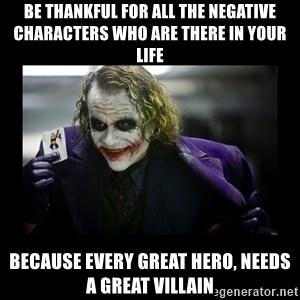 Kill Batman Joker - BE THANKFUL FOR ALL THE NEGATIVE CHARACTERS WHO ARE THERE IN YOUR LIFE BECAUSE EVERY GREAT HERO, NEEDS A GREAT VILLAIN