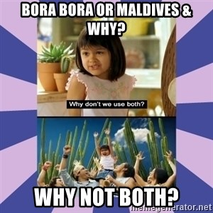 Why don't we use both girl - Bora Bora or Maldives & why? Why not both?