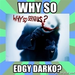 Why so serious? meme - WHY SO EDGY DARKO?