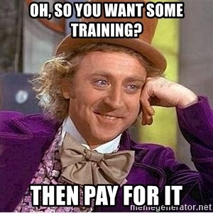 Oh so you're - Oh, so you want some training? Then pay for it