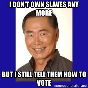 George Takei - I don't own slaves any more but I still tell them how to vote