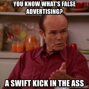 Red Forman - You know what's false advertising? A SWIFT KICK IN THE ASS