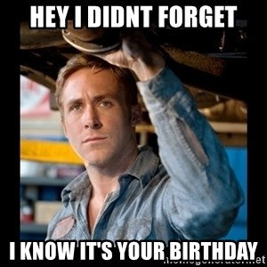 Confused Ryan Gosling - Hey I didnt forget i know it's your birthday