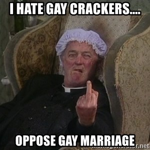 Things my homophobic mother says - I hate gay crackers.... oppose gay marriage
