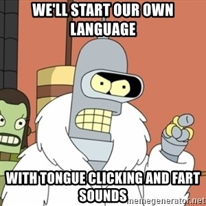 bender blackjack and hookers - we'll start our own language with tongue clicking and fart sounds