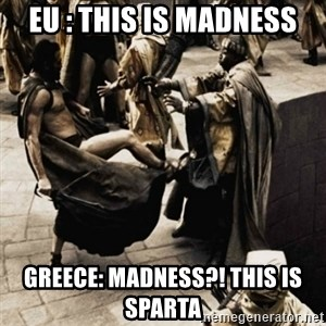 sparta kick - EU : This is madness Greece: Madness?! This is sparta