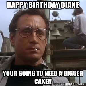 happy birthday diane your going to need a bigger cake happy birthday diane your going to need a bigger cake!! jaws meme