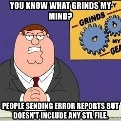Grinds My Gears - you know what grinds my mind? People sending error reports but doesn't include any stl file.