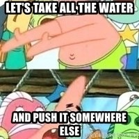 patrick star - Let's take all the water And push it somewhere else