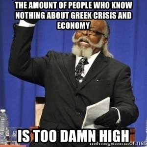 the rent is too damn highh - The amount of people who know nothing about Greek crisis and economy is too damn high