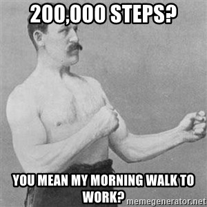 Overly Manly Man, man - 200,000 Steps? You mean my morning walk to work?