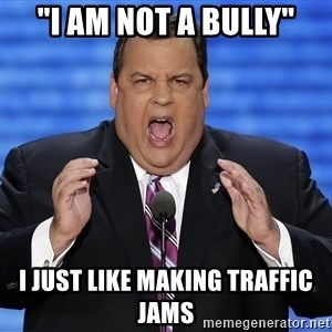 "Hungry Chris Christie - ""I am not a bully"" I just like making traffic jams"