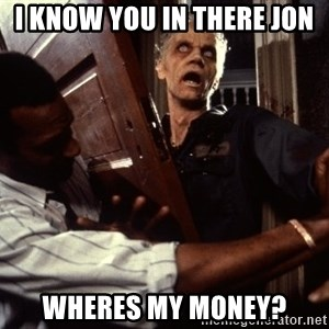 Annoying zombie - i know you in there jon wheres my money?