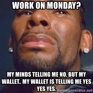 R. Kelly - Work on monday? My minds telling me no, but my wallet.. my wallet is telling me yes yes yes.