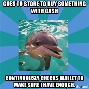 Dyscalculic Dolphin - Goes to store to buy something with cash continuously checks wallet to make sure i have enough.