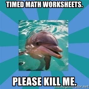 Dyscalculic Dolphin - Timed math worksheets. Please kill me.