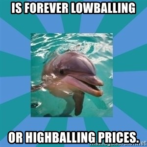 Dyscalculic Dolphin - Is forever lowballing or highballing prices.