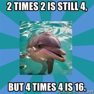 Dyscalculic Dolphin - 2 times 2 is still 4, but 4 times 4 is 16.