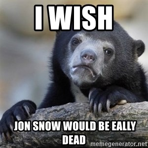Confessions Bear - I wish   jon snow would be eally dead