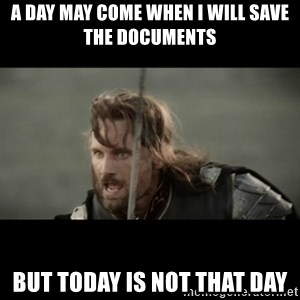 But it is not this Day ARAGORN - A DAY MAY COME WHEN I WILL SAVE THE DOCUMENTS BUT TODAY IS NOT THAT DAY