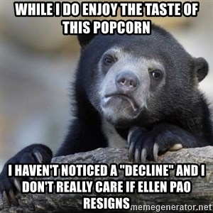 """Confessions Bear - while i do enjoy the taste of this popcorn i haven't noticed a """"decline"""" and i don't really care if ellen pao resigns"""