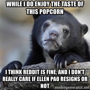 Confessions Bear - WHile i do enjoy the taste of this popcorn i think reddit is fine, and i don't really care if ellen pao resigns or not