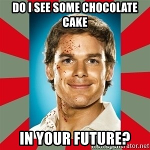 DEXTER MORGAN  - Do I see some chocolate cake In your future?