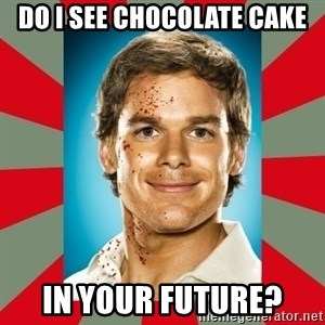 DEXTER MORGAN  - Do I see chocolate cake In your future?