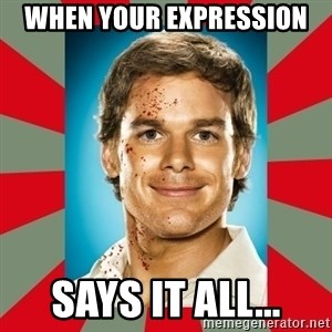 DEXTER MORGAN  - When your expression says it all...